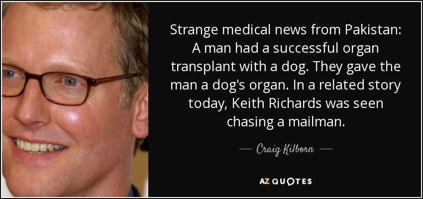 Strange medical news from Pakistan: A man had a successful organ transplant with a dog. They gave the man a dog's organ. In a related story today, Keith Richards was seen chasing a mailman. - Craig Kilborn