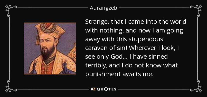 Strange, that I came into the world with nothing, and now I am going away with this stupendous caravan of sin! Wherever I look, I see only God... I have sinned terribly, and I do not know what punishment awaits me. - Aurangzeb