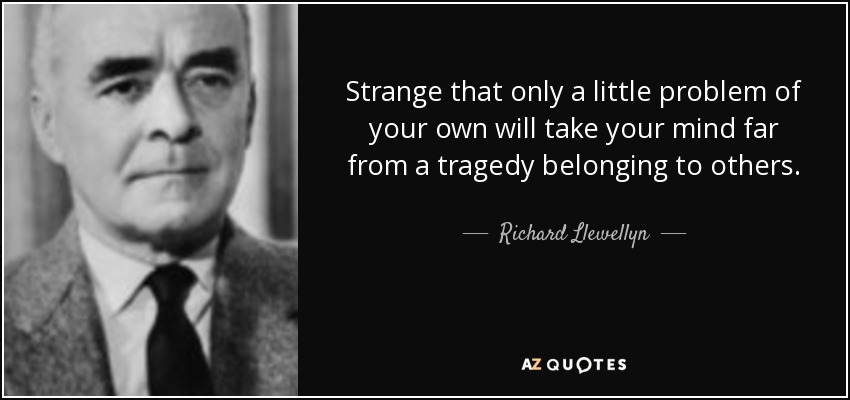 Strange that only a little problem of your own will take your mind far from a tragedy belonging to others. - Richard Llewellyn
