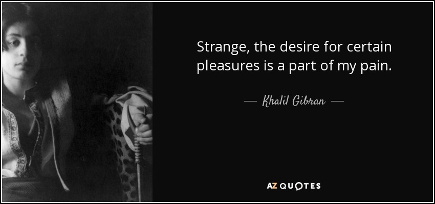 Strange, the desire for certain pleasures is a part of my pain. - Khalil Gibran