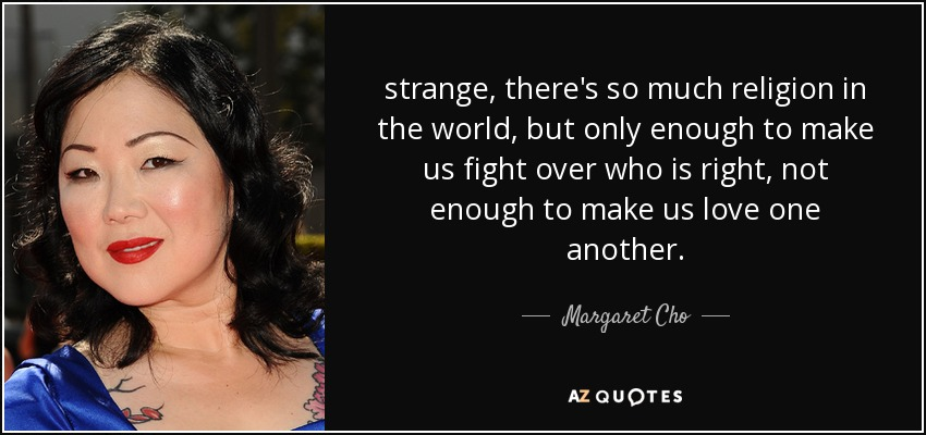 strange, there's so much religion in the world, but only enough to make us fight over who is right, not enough to make us love one another. - Margaret Cho