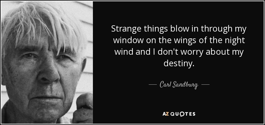 Strange things blow in through my window on the wings of the night wind and I don't worry about my destiny. - Carl Sandburg