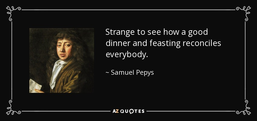 Strange to see how a good dinner and feasting reconciles everybody. - Samuel Pepys