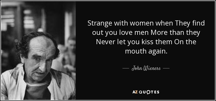 Strange with women when They find out you love men More than they Never let you kiss them On the mouth again. - John Wieners