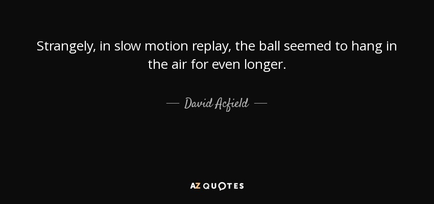 Strangely, in slow motion replay, the ball seemed to hang in the air for even longer. - David Acfield