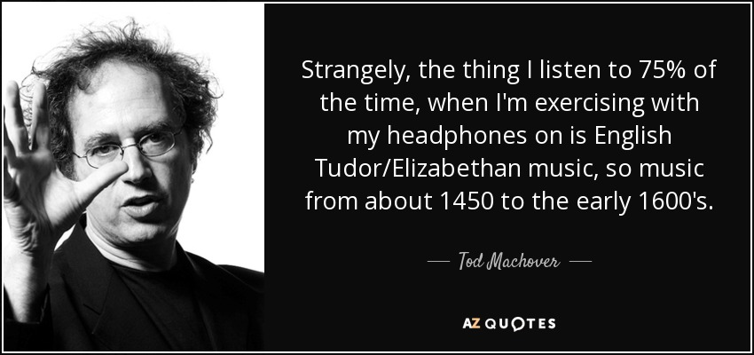 Strangely, the thing I listen to 75% of the time, when I'm exercising with my headphones on is English Tudor/Elizabethan music, so music from about 1450 to the early 1600's. - Tod Machover