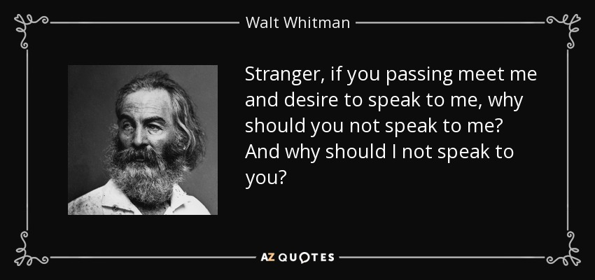 Stranger, if you passing meet me and desire to speak to me, why should you not speak to me? And why should I not speak to you? - Walt Whitman