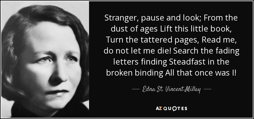 Stranger, pause and look; From the dust of ages Lift this little book, Turn the tattered pages, Read me, do not let me die! Search the fading letters finding Steadfast in the broken binding All that once was I! - Edna St. Vincent Millay