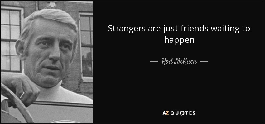 Strangers are just friends waiting to happen - Rod McKuen