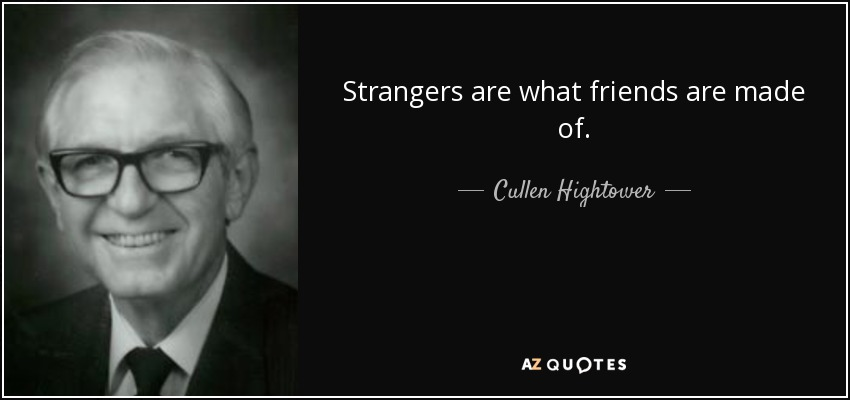 Strangers are what friends are made of. - Cullen Hightower
