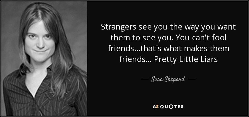 Strangers see you the way you want them to see you. You can't fool friends…that's what makes them friends... Pretty Little Liars - Sara Shepard