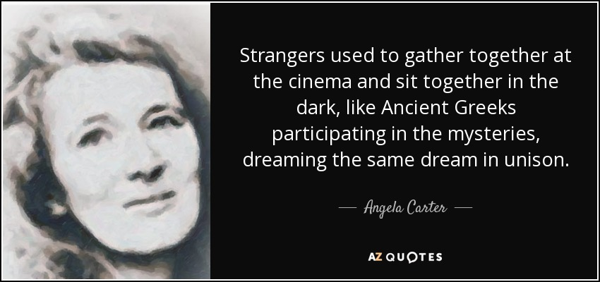 Strangers used to gather together at the cinema and sit together in the dark, like Ancient Greeks participating in the mysteries, dreaming the same dream in unison. - Angela Carter
