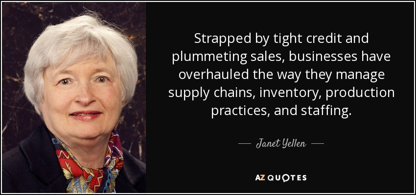 Strapped by tight credit and plummeting sales, businesses have overhauled the way they manage supply chains, inventory, production practices, and staffing. - Janet Yellen