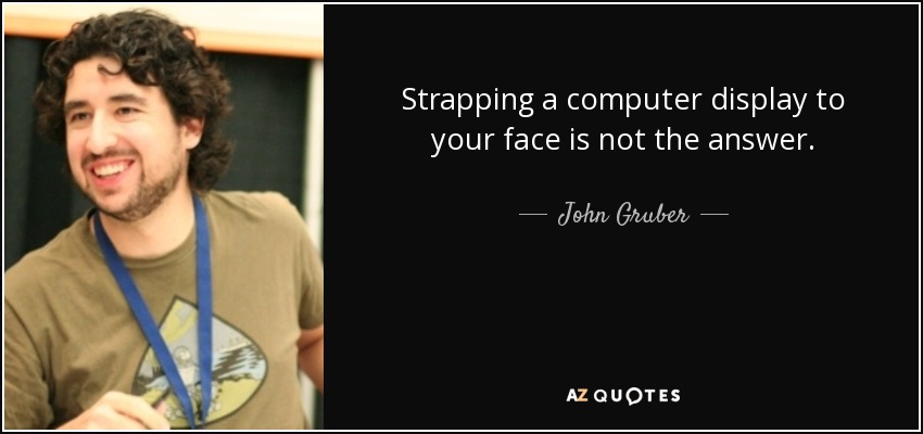 Strapping a computer display to your face is not the answer. - John Gruber