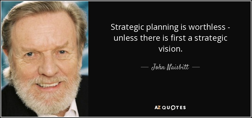 Strategic planning is worthless - unless there is first a strategic vision. - John Naisbitt