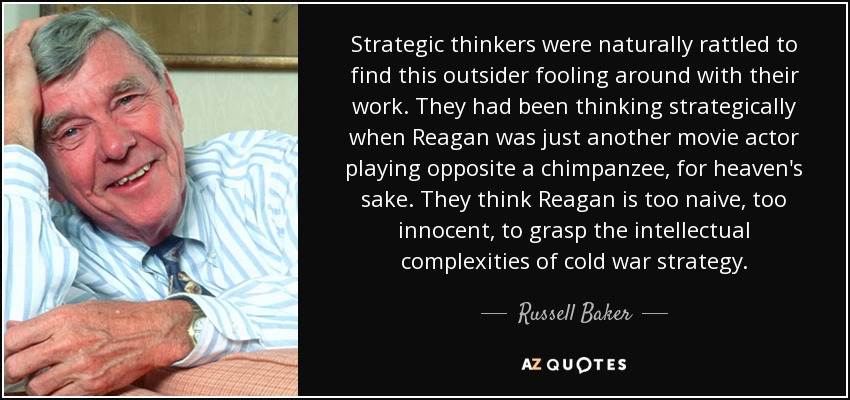 Strategic thinkers were naturally rattled to find this outsider fooling around with their work. They had been thinking strategically when Reagan was just another movie actor playing opposite a chimpanzee, for heaven's sake. They think Reagan is too naive, too innocent, to grasp the intellectual complexities of cold war strategy. - Russell Baker