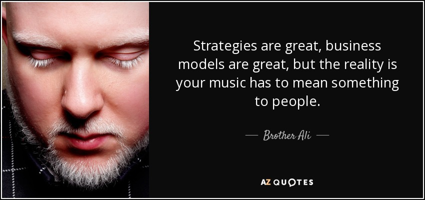 Strategies are great, business models are great, but the reality is your music has to mean something to people. - Brother Ali