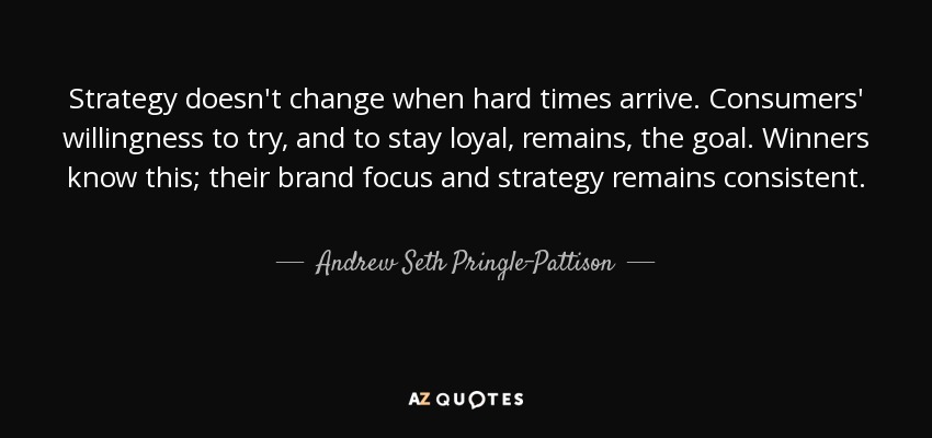 Strategy doesn't change when hard times arrive. Consumers' willingness to try, and to stay loyal, remains, the goal. Winners know this; their brand focus and strategy remains consistent. - Andrew Seth Pringle-Pattison