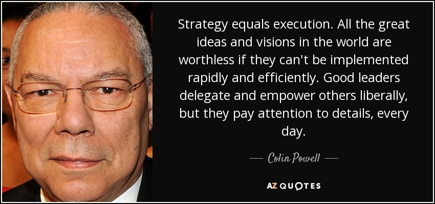 Strategy equals execution. All the great ideas and visions in the world are worthless if they can't be implemented rapidly and efficiently. Good leaders delegate and empower others liberally, but they pay attention to details, every day. - Colin Powell