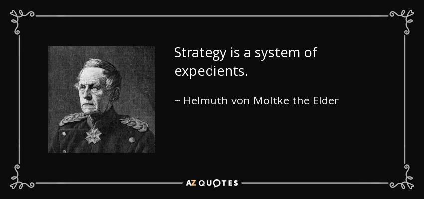 Strategy is a system of expedients. - Helmuth von Moltke the Elder