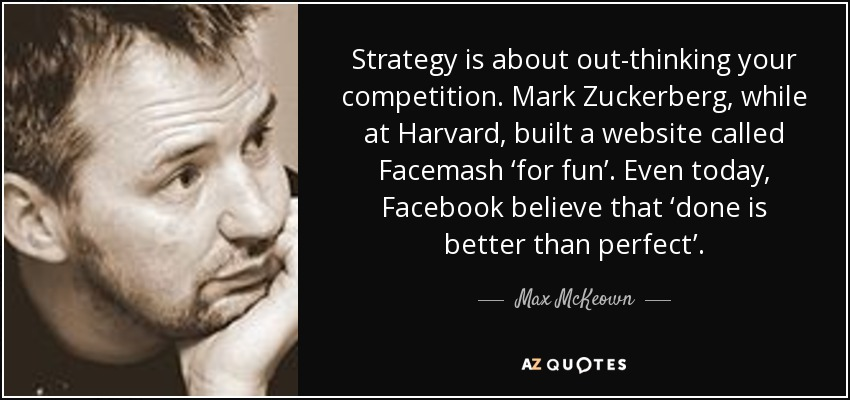 Strategy is about out-thinking your competition. Mark Zuckerberg, while at Harvard, built a website called Facemash 'for fun'. Even today, Facebook believe that 'done is better than perfect'. - Max McKeown