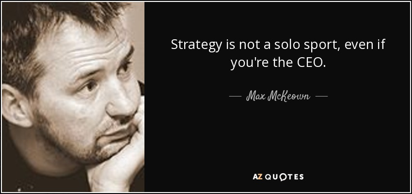 Strategy is not a solo sport, even if you're the CEO. - Max McKeown