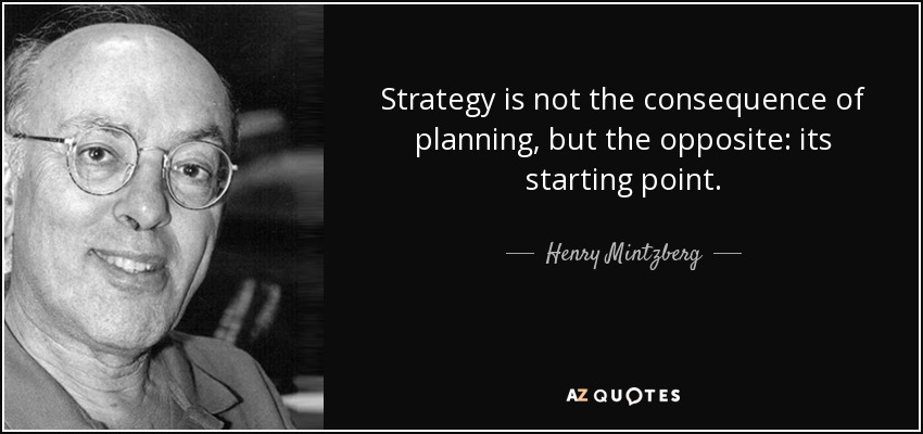 Strategy is not the consequence of planning, but the opposite: its starting point. - Henry Mintzberg