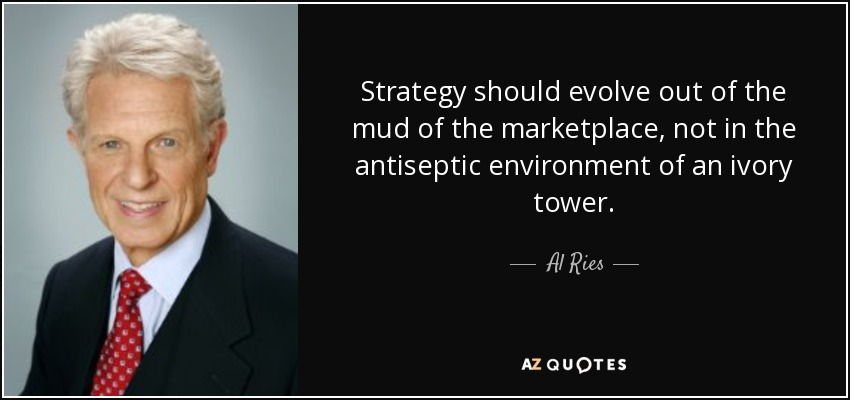 Strategy should evolve out of the mud of the marketplace, not in the antiseptic environment of an ivory tower. - Al Ries
