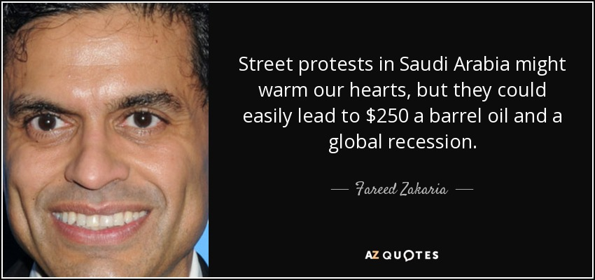 Street protests in Saudi Arabia might warm our hearts, but they could easily lead to $250 a barrel oil and a global recession. - Fareed Zakaria