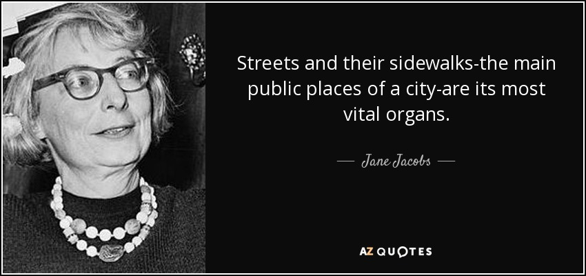 Streets and their sidewalks-the main public places of a city-are its most vital organs. - Jane Jacobs