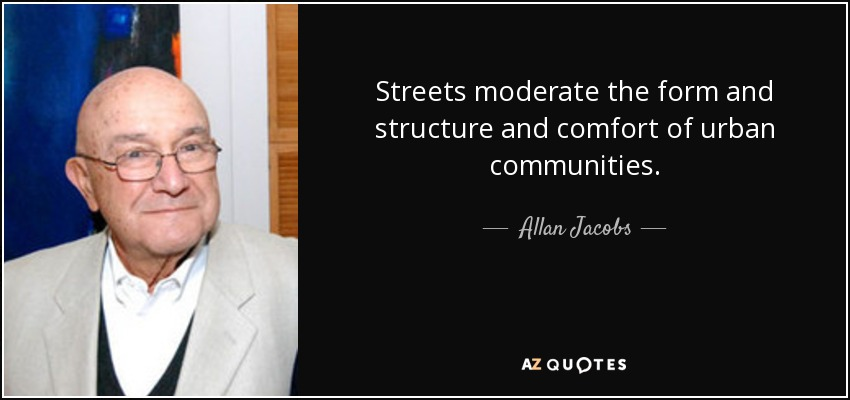 Streets moderate the form and structure and comfort of urban communities. - Allan Jacobs