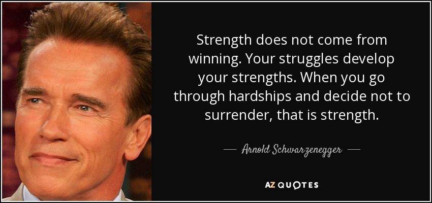 Strength does not come from winning. Your struggles develop your strengths. When you go through hardships and decide not to surrender, that is strength. - Arnold Schwarzenegger