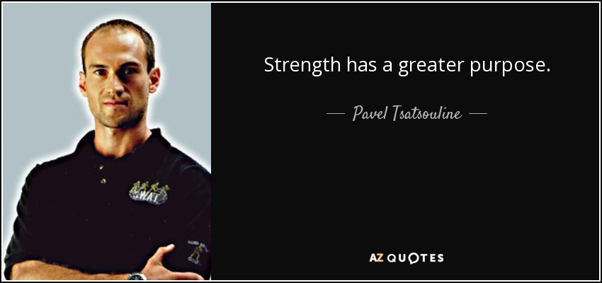 Strength has a greater purpose. - Pavel Tsatsouline