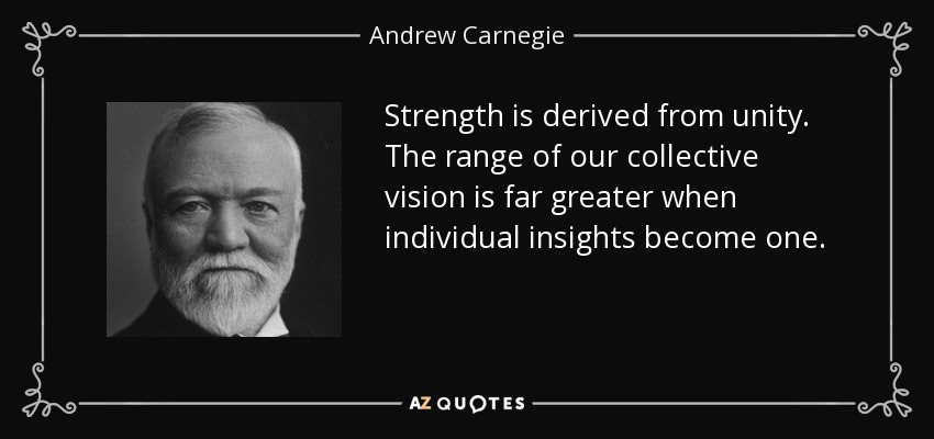Strength is derived from unity. The range of our collective vision is far greater when individual insights become one. - Andrew Carnegie