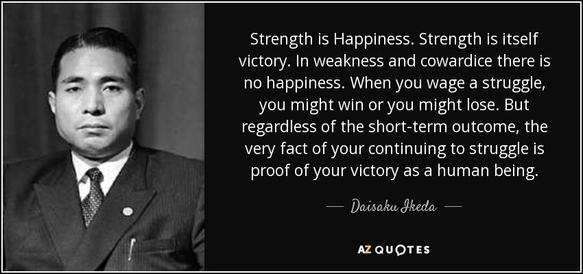 Strength is Happiness. Strength is itself victory. In weakness and cowardice there is no happiness. When you wage a struggle, you might win or you might lose. But regardless of the short-term outcome, the very fact of your continuing to struggle is proof of your victory as a human being. - Daisaku Ikeda