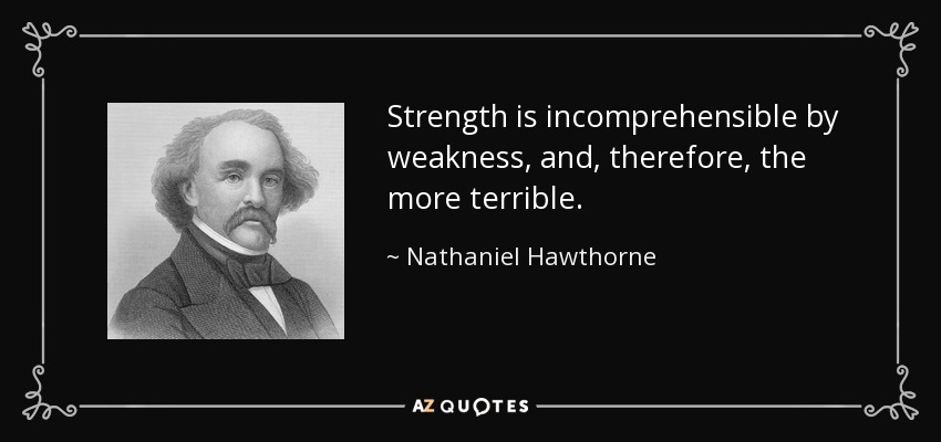 Strength is incomprehensible by weakness, and, therefore, the more terrible. - Nathaniel Hawthorne