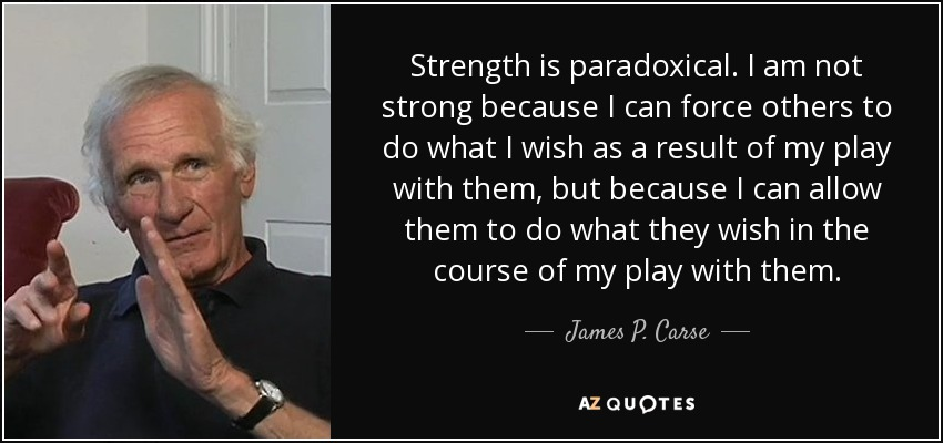 Strength is paradoxical. I am not strong because I can force others to do what I wish as a result of my play with them, but because I can allow them to do what they wish in the course of my play with them. - James P. Carse