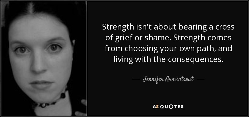 Strength isn't about bearing a cross of grief or shame. Strength comes from choosing your own path, and living with the consequences. - Jennifer Armintrout