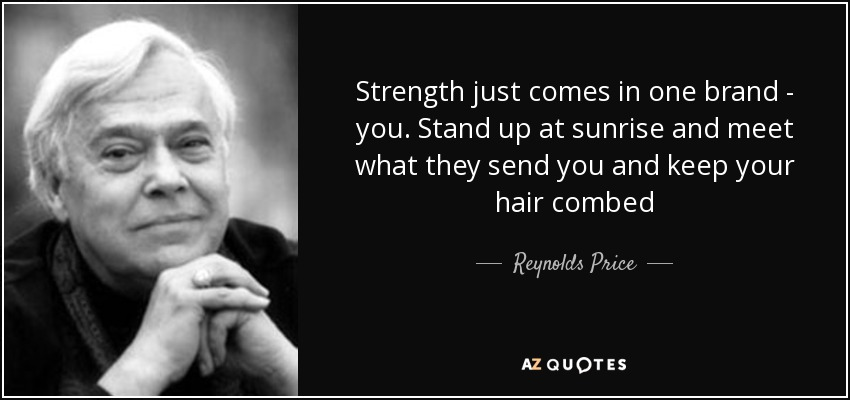 Strength just comes in one brand - you. Stand up at sunrise and meet what they send you and keep your hair combed - Reynolds Price