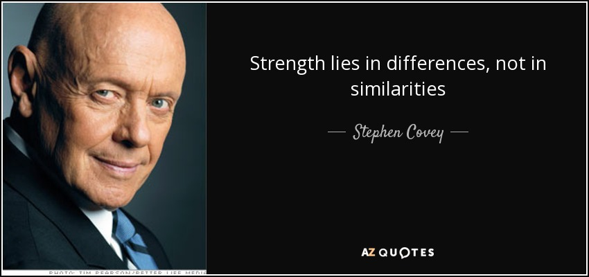 Strength lies in differences, not in similarities - Stephen Covey