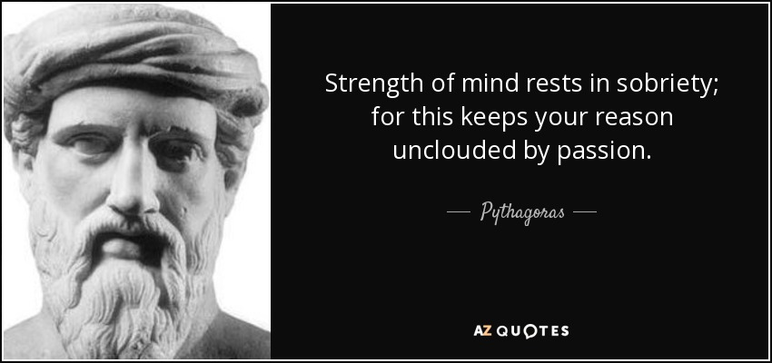 Strength of mind rests in sobriety; for this keeps your reason unclouded by passion. - Pythagoras