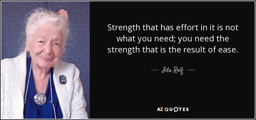 Strength that has effort in it is not what you need; you need the strength that is the result of ease. - Ida Rolf
