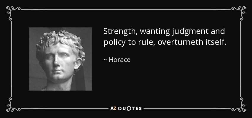 Strength, wanting judgment and policy to rule, overturneth itself. - Horace