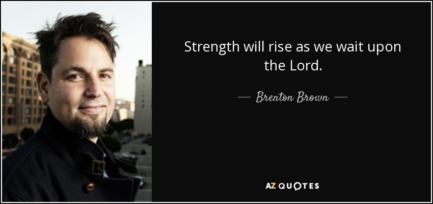 Strength will rise as we wait upon the Lord. - Brenton Brown