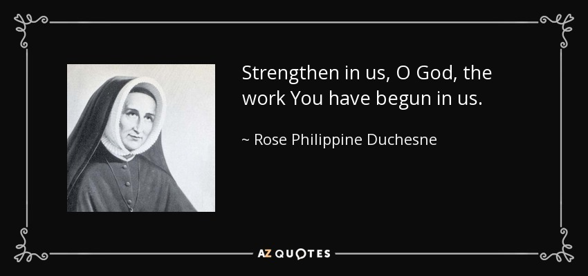 Strengthen in us, O God, the work You have begun in us. - Rose Philippine Duchesne