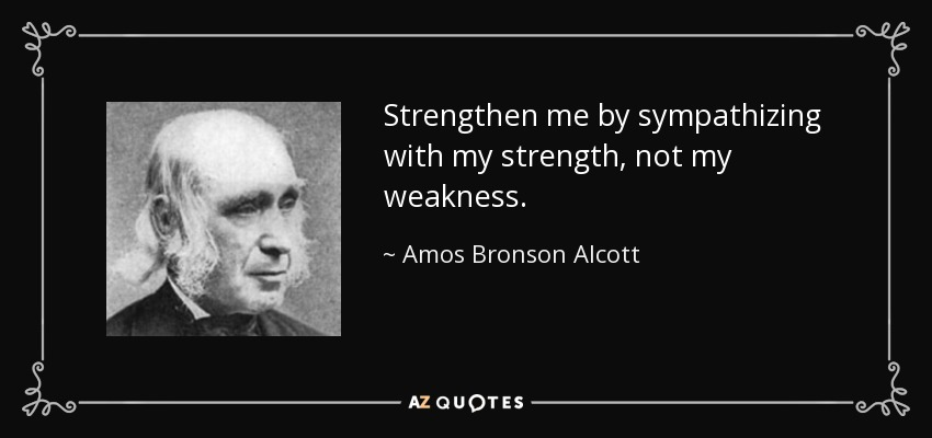 Strengthen me by sympathizing with my strength, not my weakness. - Amos Bronson Alcott