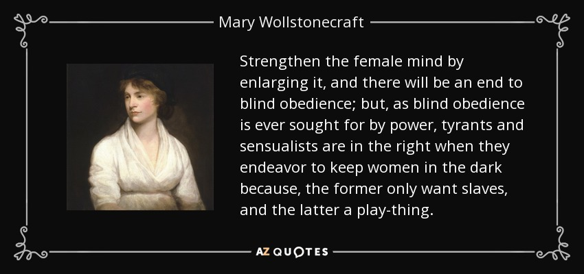 Strengthen the female mind by enlarging it, and there will be an end to blind obedience; but, as blind obedience is ever sought for by power, tyrants and sensualists are in the right when they endeavor to keep women in the dark because, the former only want slaves, and the latter a play-thing. - Mary Wollstonecraft