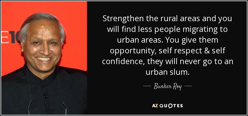 Strengthen the rural areas and you will find less people migrating to urban areas. You give them opportunity, self respect & self confidence, they will never go to an urban slum. - Bunker Roy