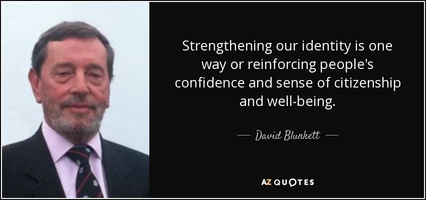 Strengthening our identity is one way or reinforcing people's confidence and sense of citizenship and well-being. - David Blunkett