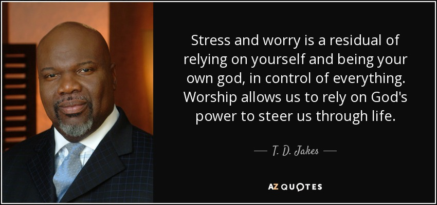 T D Jakes Quote Stress And Worry Is A Residual Of Relying On